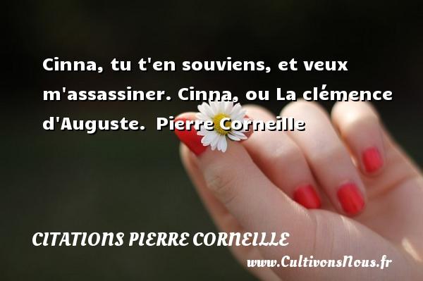 Cinna, tu t en souviens, et veux m assassiner.  Cinna, ou La clémence d Auguste. Pierre Corneille CITATIONS PIERRE CORNEILLE