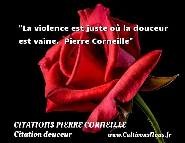 La violence est juste où la douceur est vaine.   Pierre Corneille   Une citation sur la douceur CITATIONS PIERRE CORNEILLE - Citation douceur