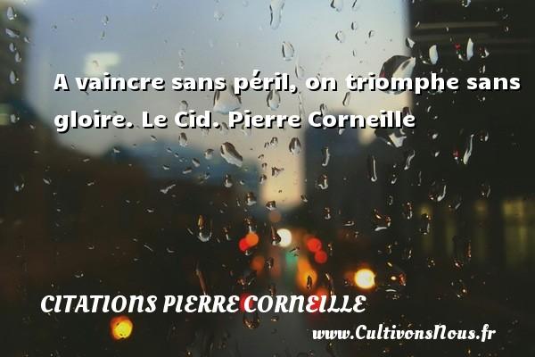 A vaincre sans péril, on triomphe sans gloire.  Le Cid. Pierre Corneille CITATIONS PIERRE CORNEILLE
