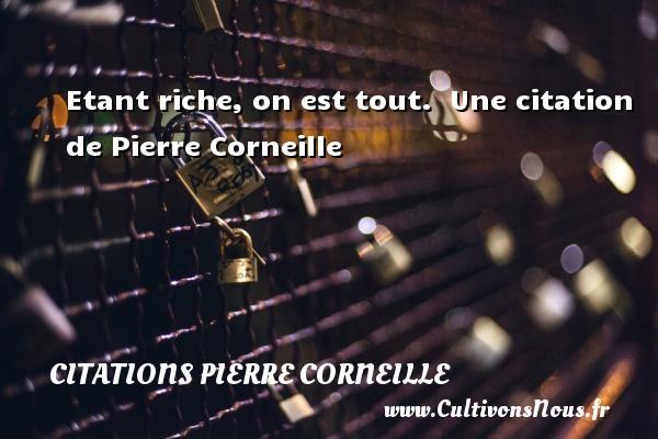 Etant riche, on est tout.   Une  citation  de Pierre Corneille CITATIONS PIERRE CORNEILLE