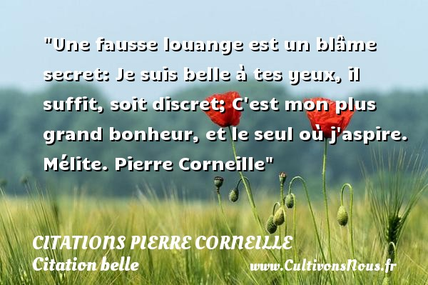 Une fausse louange est un blâme secret: Je suis belle à tes yeux, il suffit, soit discret; C est mon plus grand bonheur, et le seul où j aspire.  Mélite. Pierre Corneille   Une citation sur belle CITATIONS PIERRE CORNEILLE - Citation belle