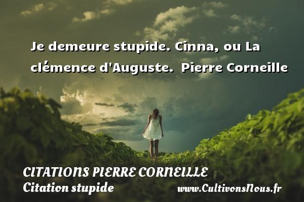 Citations - Citations Pierre Corneille - Citation stupide - Je demeure stupide.  Cinna, ou La clémence d Auguste. Pierre Corneille CITATIONS PIERRE CORNEILLE