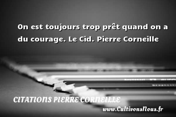 On est toujours trop prêt quand on a du courage.  Le Cid. Pierre Corneille CITATIONS PIERRE CORNEILLE