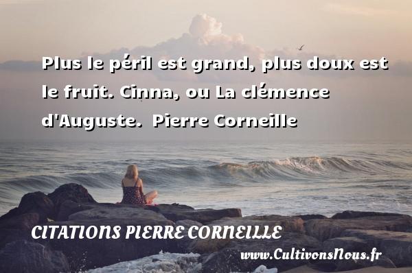 Plus le péril est grand, plus doux est le fruit.  Cinna, ou La clémence d Auguste. Pierre Corneille CITATIONS PIERRE CORNEILLE