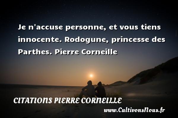 Je n accuse personne, et vous tiens innocente.  Rodogune, princesse des Parthes. Pierre Corneille CITATIONS PIERRE CORNEILLE