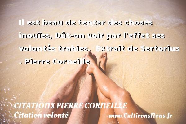 Citations - Citations Pierre Corneille - Citation volonté - Il est beau de tenter des choses inouïes, Dût-on voir par l effet ses volontés trahies.   Extrait de Sertorius . Pierre Corneille CITATIONS PIERRE CORNEILLE