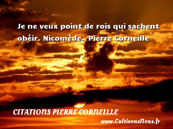 Je ne veux point de rois qui sachent obéir.  Nicomède.  Pierre Corneille CITATIONS PIERRE CORNEILLE
