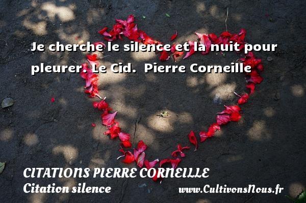 Je cherche le silence et la nuit pour pleurer.  Le Cid. Pierre Corneille CITATIONS PIERRE CORNEILLE - Citation silence