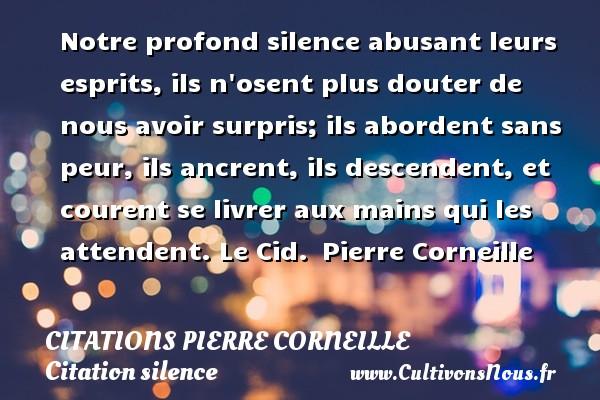 Notre profond silence abusant leurs esprits, ils n osent plus douter de nous avoir surpris; ils abordent sans peur, ils ancrent, ils descendent, et courent se livrer aux mains qui les attendent.  Le Cid. Pierre Corneille CITATIONS PIERRE CORNEILLE - Citation silence