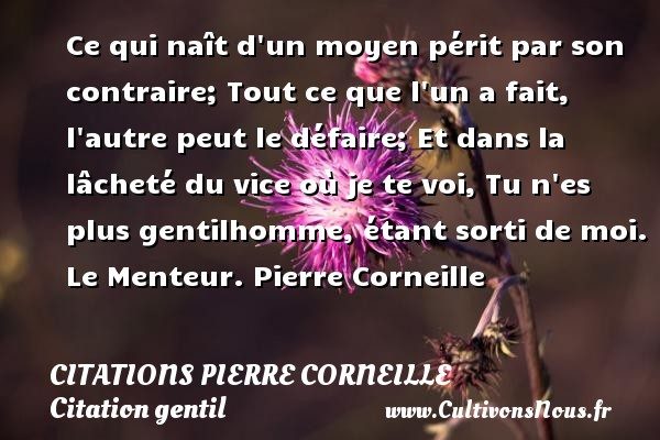 Ce qui naît d un moyen périt par son contraire; Tout ce que l un a fait, l autre peut le défaire; Et dans la lâcheté du vice où je te voi, Tu n es plus gentilhomme, étant sorti de moi.  Le Menteur. Pierre Corneille CITATIONS PIERRE CORNEILLE - Citation gentil