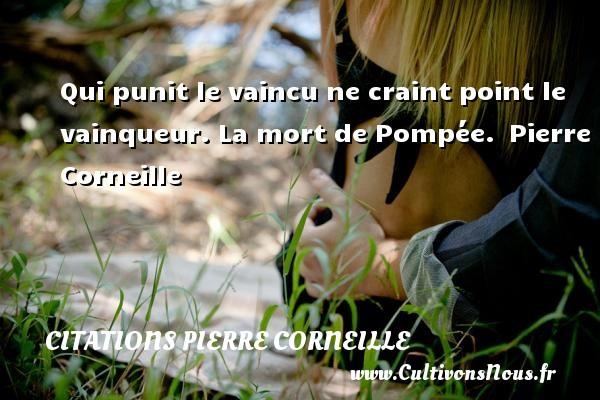 Qui punit le vaincu ne craint point le vainqueur.  La mort de Pompée. Pierre Corneille CITATIONS PIERRE CORNEILLE
