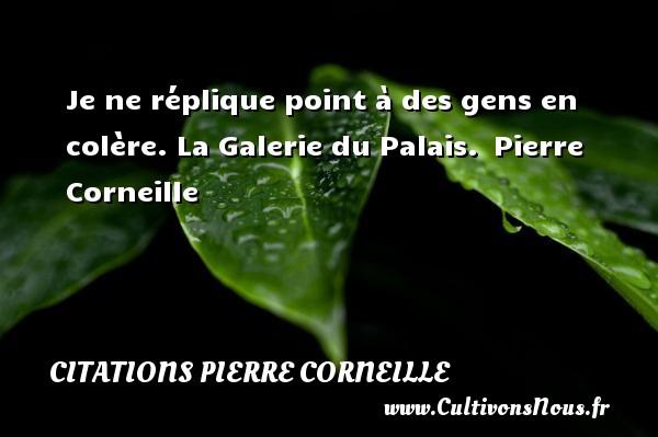 Je ne réplique point à des gens en colère.  La Galerie du Palais. Pierre Corneille CITATIONS PIERRE CORNEILLE