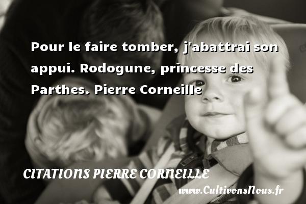 Pour le faire tomber, j abattrai son appui.  Rodogune, princesse des Parthes. Pierre Corneille CITATIONS PIERRE CORNEILLE