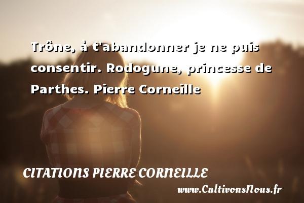 Trône, à t abandonner je ne puis consentir.  Rodogune, princesse de Parthes. Pierre Corneille CITATIONS PIERRE CORNEILLE