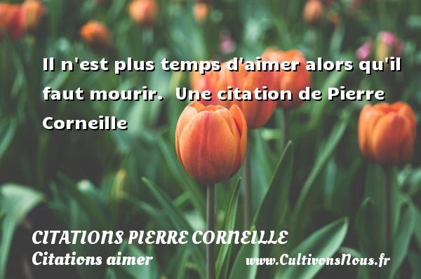 Citations - Citations Pierre Corneille - Citations aimer - Il n est plus temps d aimer alors qu il faut mourir.   Une  citation  de Pierre Corneille CITATIONS PIERRE CORNEILLE