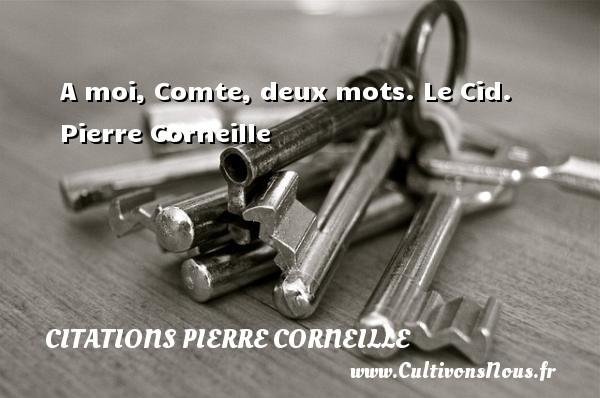 A moi, Comte, deux mots.  Le Cid. Pierre Corneille CITATIONS PIERRE CORNEILLE