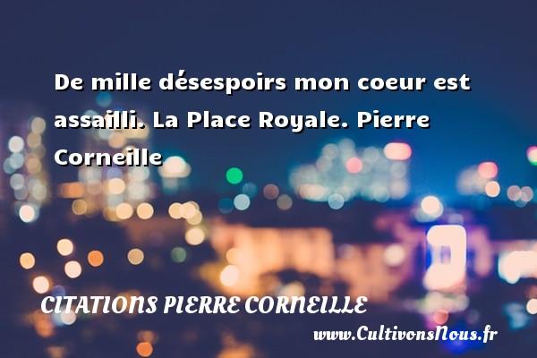 De mille désespoirs mon coeur est assailli.  La Place Royale. Pierre Corneille CITATIONS PIERRE CORNEILLE