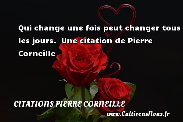 Qui change une fois peut changer tous les jours.   Une  citation  de Pierre Corneille CITATIONS PIERRE CORNEILLE