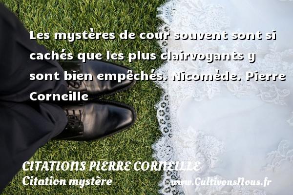 Citations - Citations Pierre Corneille - Citation mystère - Les mystères de cour souvent sont si cachés que les plus clairvoyants y sont bien empêchés.  Nicomède. Pierre Corneille CITATIONS PIERRE CORNEILLE