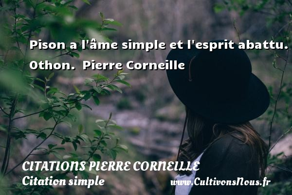 Pison a l âme simple et l esprit abattu.  Othon.  Pierre Corneille CITATIONS PIERRE CORNEILLE - Citation simple