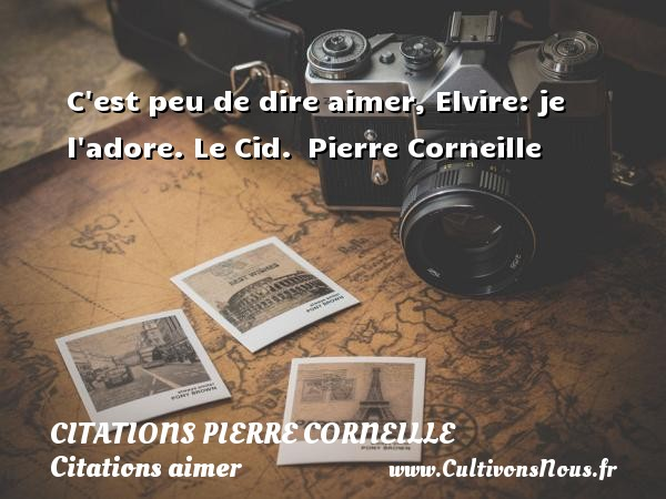 C est peu de dire aimer, Elvire: je l adore.  Le Cid.  Pierre Corneille CITATIONS PIERRE CORNEILLE - Citations aimer