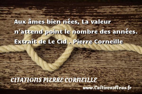 Aux âmes bien nées, La valeur n attend point le nombre des années.   Extrait de Le Cid . Pierre Corneille CITATIONS PIERRE CORNEILLE