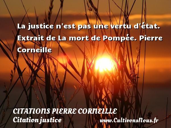 La justice n est pas une vertu d état.   Extrait de La mort de Pompée. Pierre Corneille CITATIONS PIERRE CORNEILLE - Citation justice