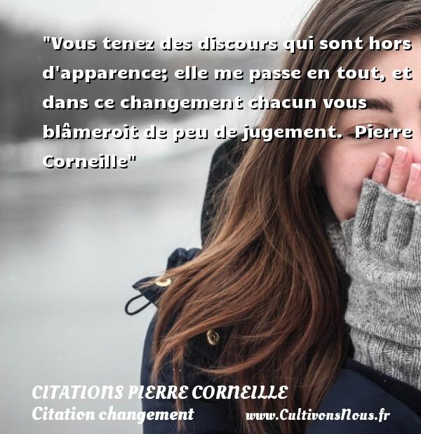Citations - Citations Pierre Corneille - Citation changement - Vous tenez des discours qui sont hors d apparence; elle me passe en tout, et dans ce changement chacun vous blâmeroit de peu de jugement.   Pierre Corneille   Une citation sur le changement CITATIONS PIERRE CORNEILLE
