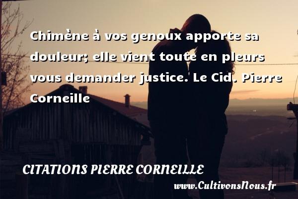 Chimène à vos genoux apporte sa douleur; elle vient toute en pleurs vous demander justice.  Le Cid. Pierre Corneille CITATIONS PIERRE CORNEILLE