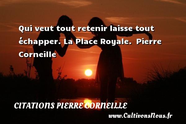 Qui veut tout retenir laisse tout échapper.  La Place Royale. Pierre Corneille CITATIONS PIERRE CORNEILLE