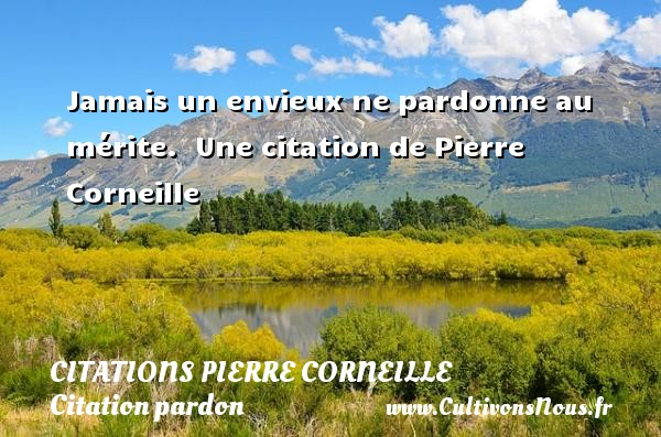 Jamais un envieux ne pardonne au mérite.   Une  citation  de Pierre Corneille CITATIONS PIERRE CORNEILLE - Citation pardon