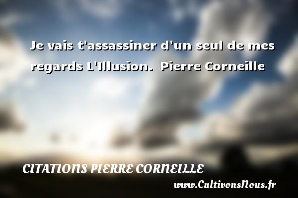 Je vais t assassiner d un seul de mes regards  L Illusion. Pierre Corneille CITATIONS PIERRE CORNEILLE