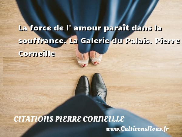 La force de l  amour paraît dans la souffrance.  La Galerie du Palais. Pierre Corneille CITATIONS PIERRE CORNEILLE