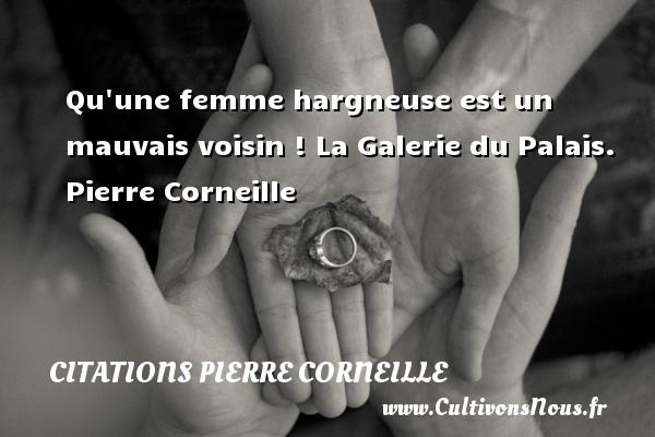 Qu une femme hargneuse est un mauvais voisin !  La Galerie du Palais. Pierre Corneille CITATIONS PIERRE CORNEILLE