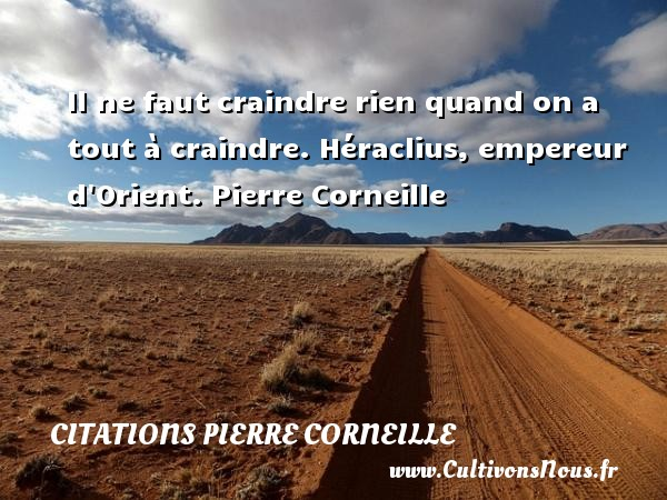 Il ne faut craindre rien quand on a tout à craindre.  Héraclius, empereur d Orient. Pierre Corneille CITATIONS PIERRE CORNEILLE