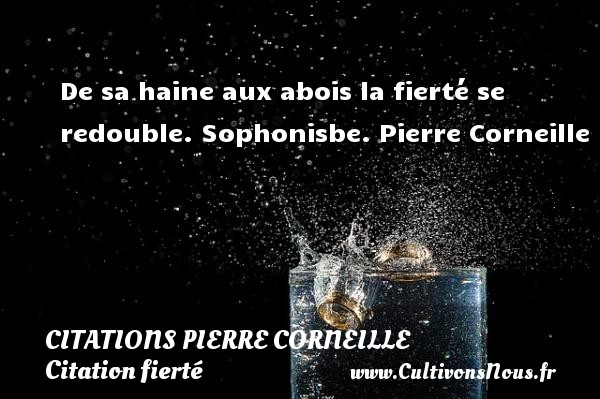 De sa haine aux abois la fierté se redouble.  Sophonisbe. Pierre Corneille   Une citation sur la fierté CITATIONS PIERRE CORNEILLE - Citation fierté