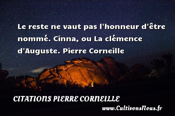 Le reste ne vaut pas l honneur d être nommé.  Cinna, ou La clémence d Auguste. Pierre Corneille CITATIONS PIERRE CORNEILLE