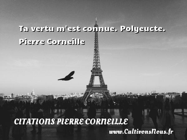 Ta vertu m est connue.  Polyeucte. Pierre Corneille CITATIONS PIERRE CORNEILLE