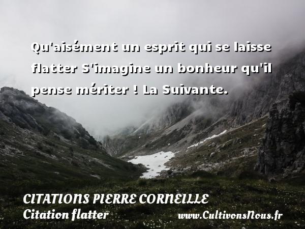 Citations - Citations Pierre Corneille - Citation flatter - Qu aisément un esprit qui se laisse flatter S imagine un bonheur qu il pense mériter !  La Suivante.   Une citation de Pierre Corneille CITATIONS PIERRE CORNEILLE