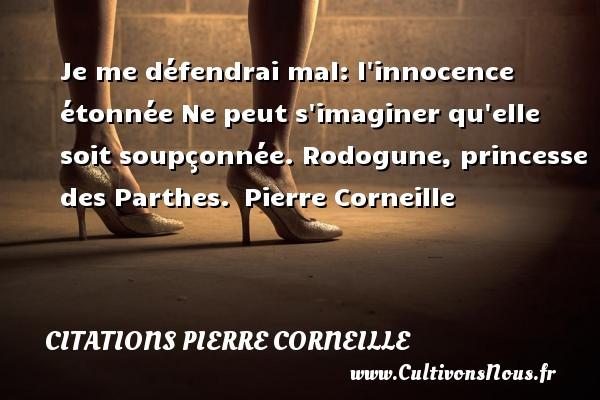 Je me défendrai mal: l innocence étonnée Ne peut s imaginer qu elle soit soupçonnée.  Rodogune, princesse des Parthes. Pierre Corneille CITATIONS PIERRE CORNEILLE