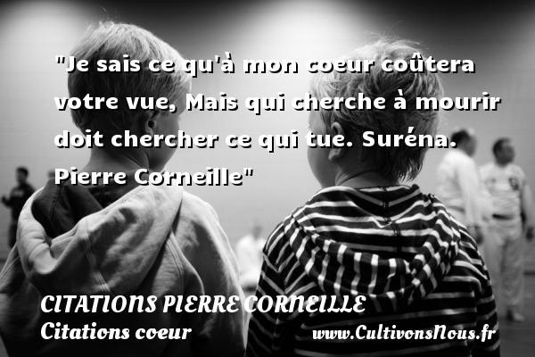 Citations - Citations Pierre Corneille - Citations coeur - Je sais ce qu à mon coeur coûtera votre vue, Mais qui cherche à mourir doit chercher ce qui tue.  Suréna. Pierre Corneille   Une citation sur le coeur CITATIONS PIERRE CORNEILLE