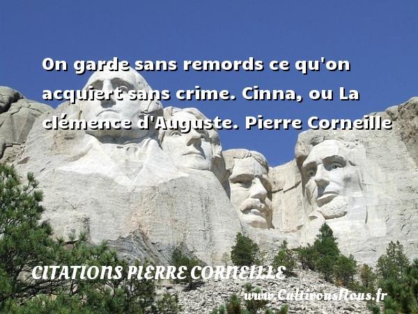 On garde sans remords ce qu on acquiert sans crime.  Cinna, ou La clémence d Auguste. Pierre Corneille CITATIONS PIERRE CORNEILLE