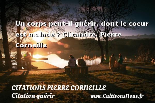 Citations - Citations Pierre Corneille - Citation guérir - Un corps peut-il guérir, dont le coeur est malade ?  Clitandre. Pierre Corneille CITATIONS PIERRE CORNEILLE