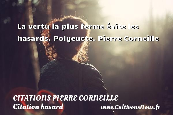 Citations - Citations Pierre Corneille - Citation hasard - La vertu la plus ferme évite les hasards.  Polyeucte. Pierre Corneille CITATIONS PIERRE CORNEILLE