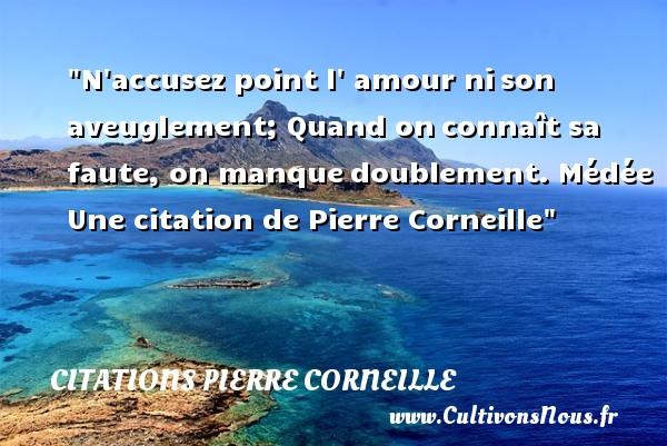 Citations - Citations Pierre Corneille - Citation fautes - N accusez point l amour nison aveuglement; Quand onconnaît sa faute, on manquedoublement.  Médée. Pierre Corneille   Une citation sur faute CITATIONS PIERRE CORNEILLE