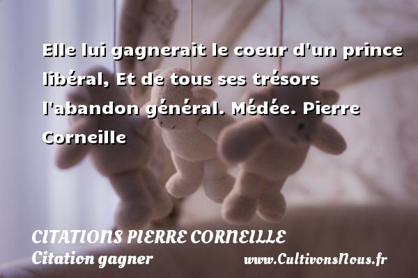 Citations - Citations Pierre Corneille - Citation gagner - Elle lui gagnerait le coeur d un prince libéral, Et de tous ses trésors l abandon général.  Médée. Pierre Corneille CITATIONS PIERRE CORNEILLE