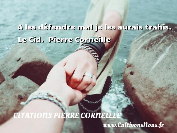 A les défendre mal je les aurais trahis.  Le Cid. Pierre Corneille CITATIONS PIERRE CORNEILLE