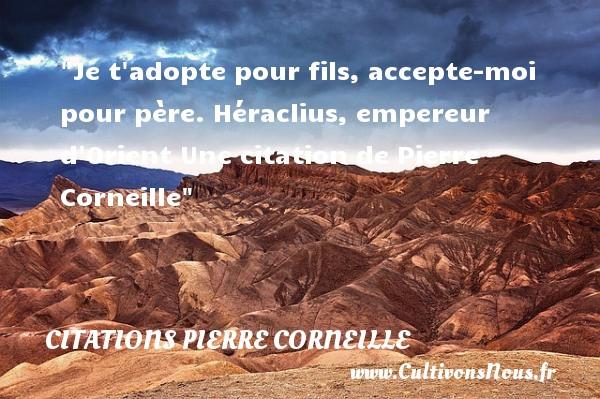 Je t adopte pour fils, accepte-moi pour père.  Héraclius, empereur d Orient Une  citation  de Pierre Corneille CITATIONS PIERRE CORNEILLE - Citation fils