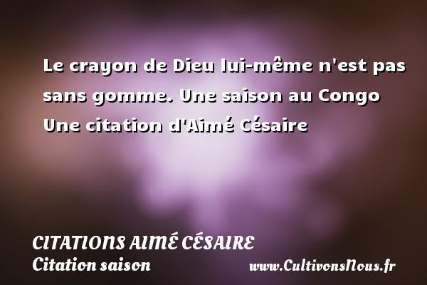 Le crayon de Dieu lui-même n est pas sans gomme.  Une saison au Congo  Une  citation  d Aimé Césaire CITATIONS AIMÉ CÉSAIRE - Citations Aimé Césaire - Citation saison
