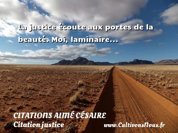Citations - Citations Aimé Césaire - Citation justice - La justice écoute aux portes de la beauté.  Moi, laminaire...   Une citation d Aimé Césaire CITATIONS AIMÉ CÉSAIRE